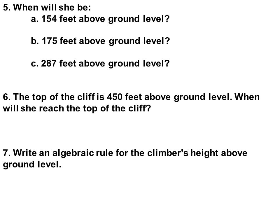 5. When will she be: a. 154 feet above ground level? b. 175 feet above ground level? c. 287 feet above ground level? 6. The top of the cliff is 450 fe