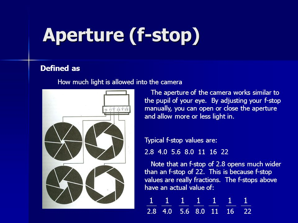 Aperture (f-stop) Defined as How much light is allowed into the camera The aperture of the camera works similar to the pupil of your eye.