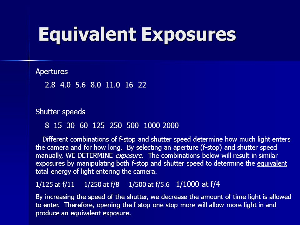 Equivalent Exposures Apertures 2.8 4.0 5.6 8.0 11.0 16 22 Shutter speeds 8 15 30 60 125 250 500 1000 2000 Different combinations of f-stop and shutter speed determine how much light enters the camera and for how long.