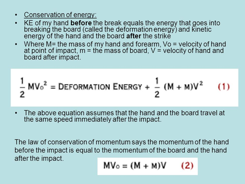 Conservation of energy: KE of my hand before the break equals the energy that goes into breaking the board (called the deformation energy) and kinetic energy of the hand and the board after the strike Where M= the mass of my hand and forearm, Vo = velocity of hand at point of impact, m = the mass of board, V = velocity of hand and board after impact.