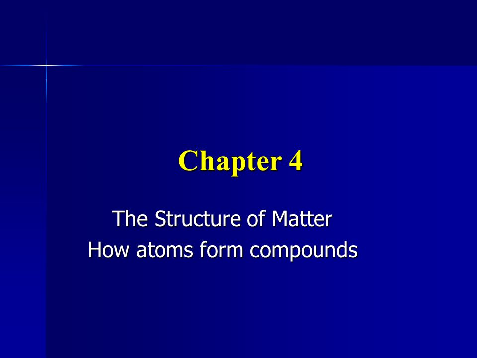 Chapter 4 The Structure of Matter How atoms form compounds