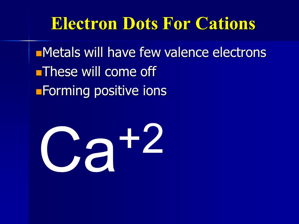 Electron Dots For Cations Metals will have few valence electrons Metals will have few valence electrons These will come off These will come off Ca