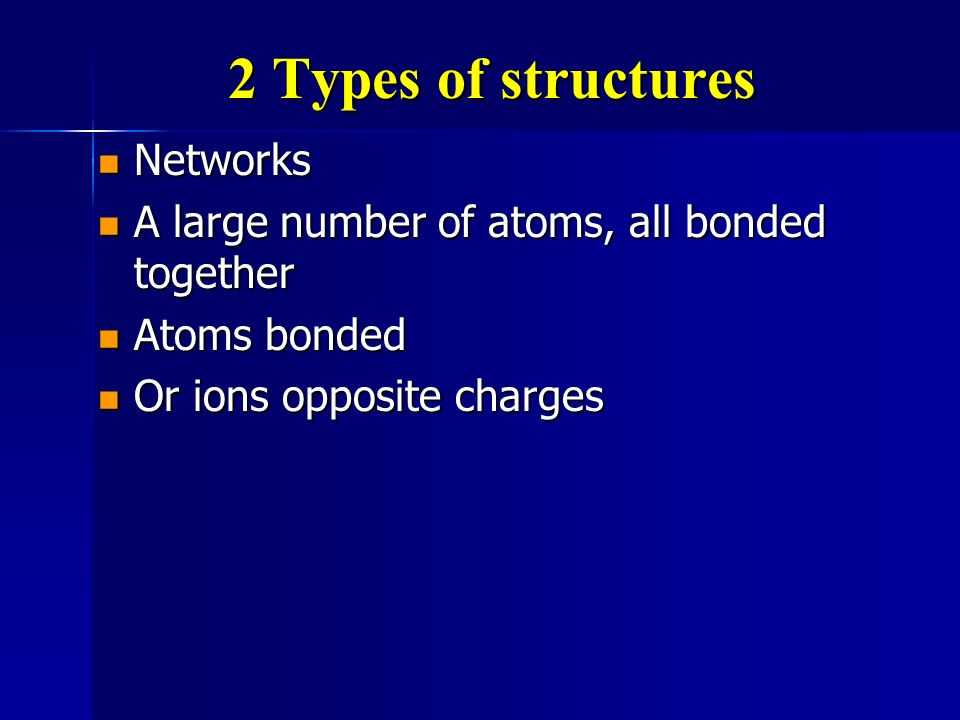 2 Types of structures Networks Networks A large number of atoms, all bonded together A large number of atoms, all bonded together Atoms bonded Atoms bonded Or ions opposite charges Or ions opposite charges