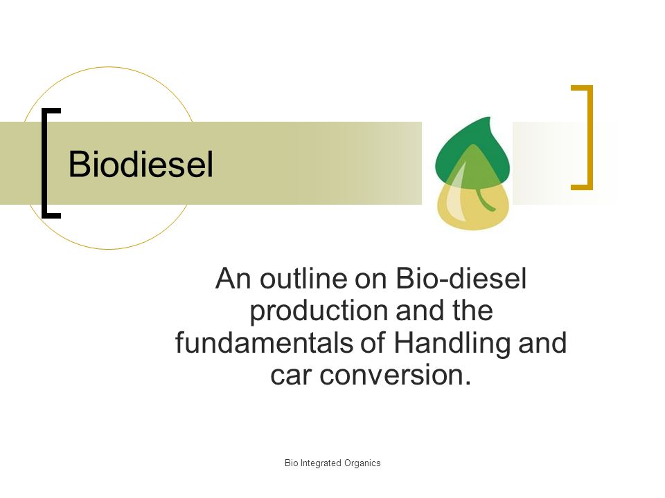Bio Integrated Organics Biodiesel An outline on Bio-diesel production and the fundamentals of Handling and car conversion.