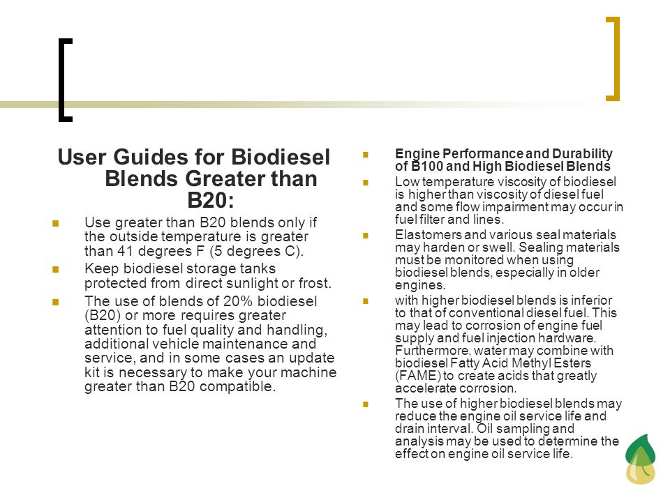 User Guides for Biodiesel Blends Greater than B20: Use greater than B20 blends only if the outside temperature is greater than 41 degrees F (5 degrees