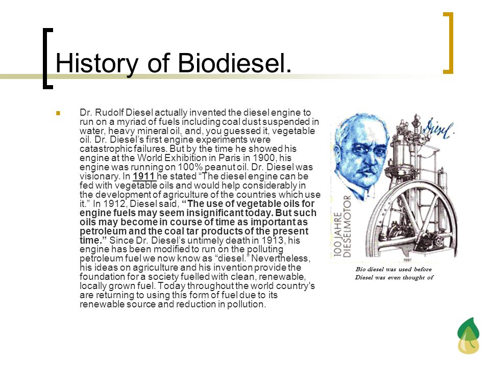 History of Biodiesel. Dr. Rudolf Diesel actually invented the diesel engine to run on a myriad of fuels including coal dust suspended in water, heavy