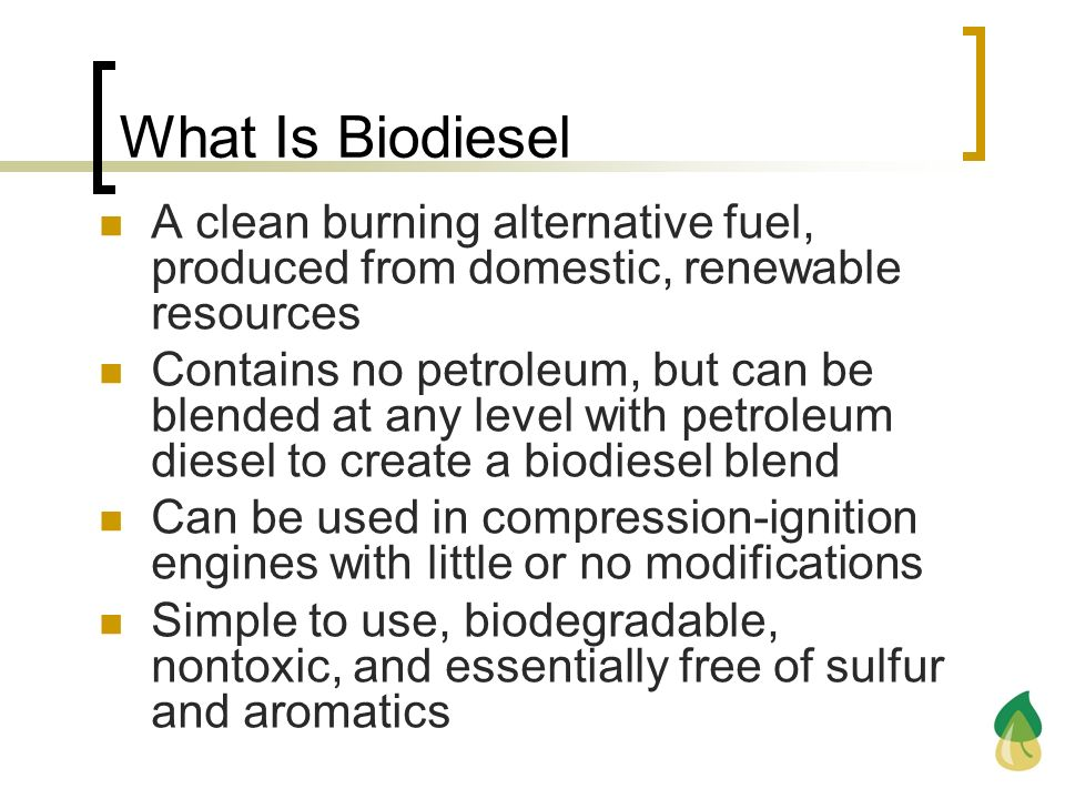 What Is Biodiesel A clean burning alternative fuel, produced from domestic, renewable resources Contains no petroleum, but can be blended at any level