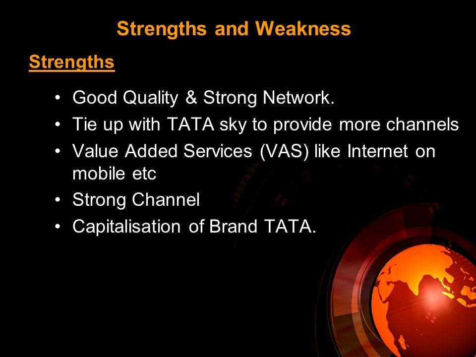 Strengths and Weakness Good Quality & Strong Network. Tie up with TATA sky to provide more channels Value Added Services (VAS) like Internet on mobile
