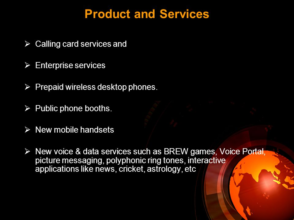 Calling card services and Enterprise services Prepaid wireless desktop phones. Public phone booths. New mobile handsets New voice & data services such