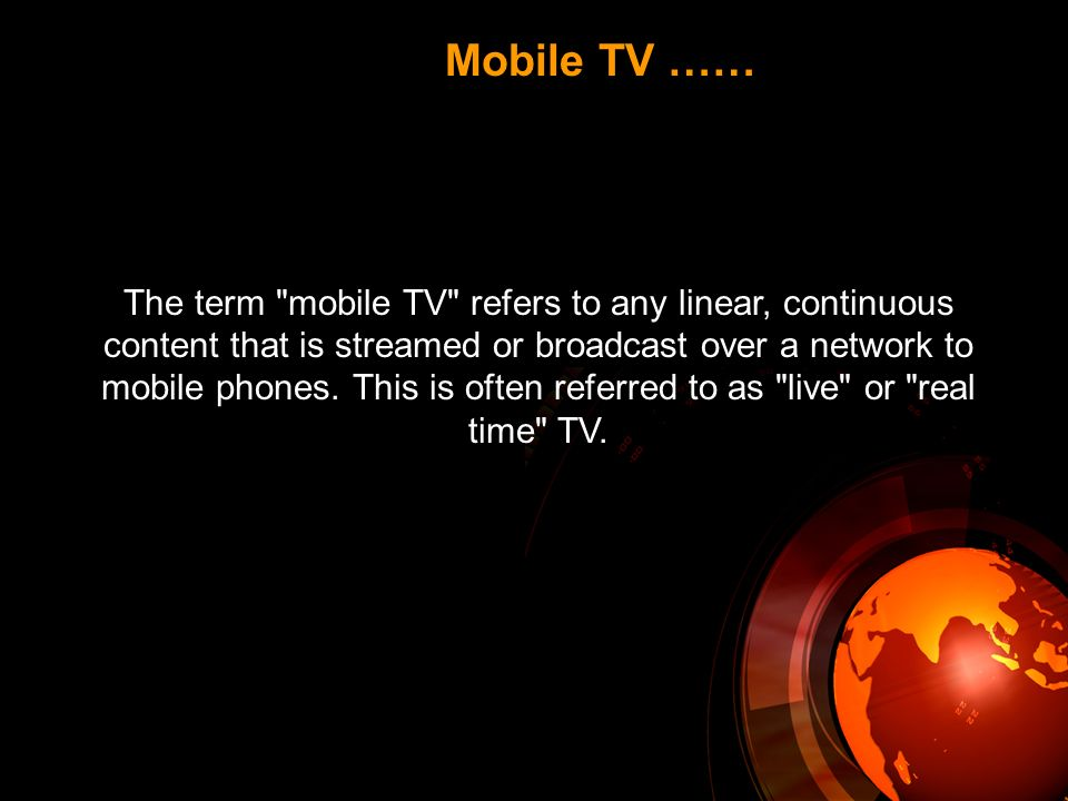 The term mobile TV refers to any linear, continuous content that is streamed or broadcast over a network to mobile phones.