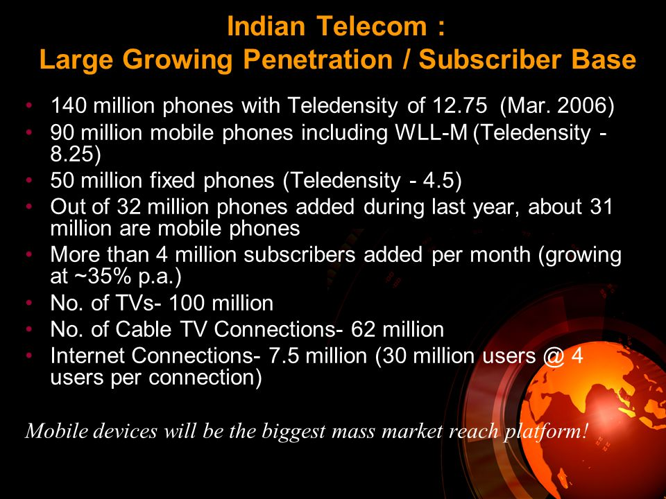 Indian Telecom : Large Growing Penetration / Subscriber Base 140 million phones with Teledensity of 12.75 (Mar. 2006) 90 million mobile phones includi