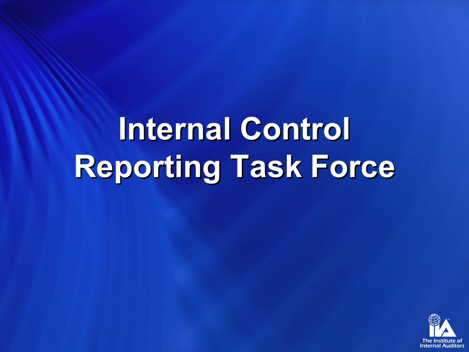 Internal Control Reporting Task Force Use of Internal Audits Work by the External Auditor Where management uses internal audits work as a basis for its conclusion about effectiveness –The external auditor should not rely solely on the results of internal audit.