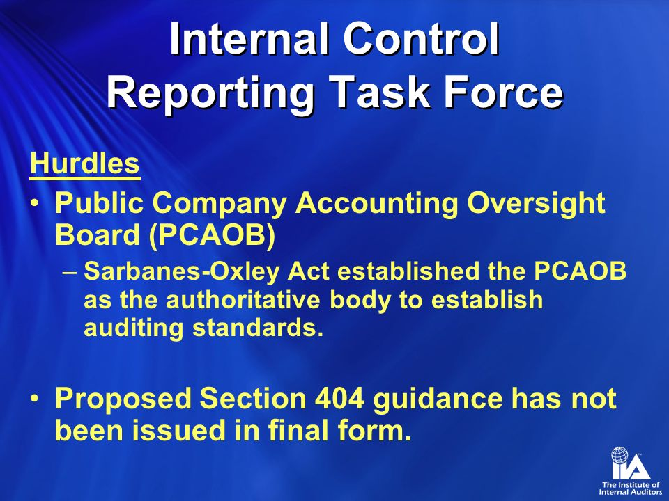 Internal Control Reporting Task Force Hurdles Public Company Accounting Oversight Board (PCAOB) –Sarbanes-Oxley Act established the PCAOB as the authoritative body to establish auditing standards.