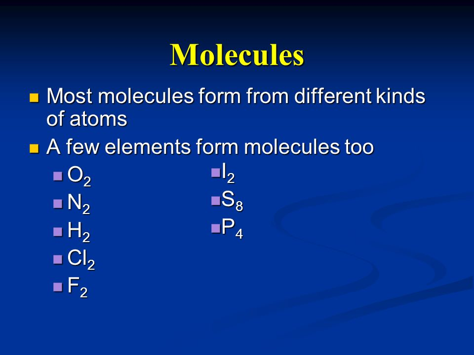 Molecules Most molecules form from different kinds of atoms Most molecules form from different kinds of atoms A few elements form molecules too A few