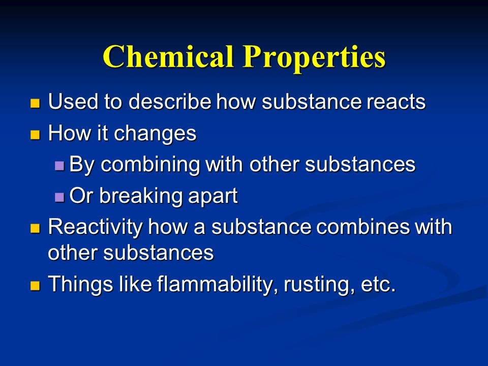 Chemical Properties Used to describe how substance reacts Used to describe how substance reacts How it changes How it changes By combining with other