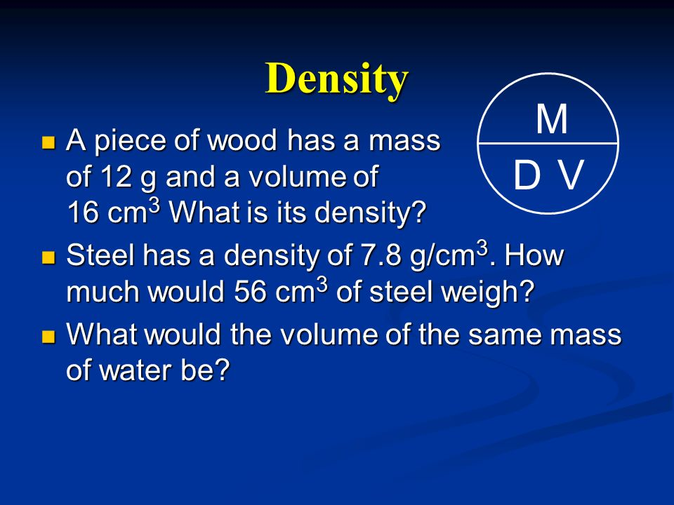 A piece of wood has a mass of 12 g and a volume of 16 cm 3 What is its density? A piece of wood has a mass of 12 g and a volume of 16 cm 3 What is its