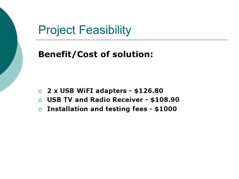 Project Feasibility Benefit/Cost of solution: 2 x USB WiFI adapters - $126.80 USB TV and Radio Receiver - $108.90 Installation and testing fees - $100