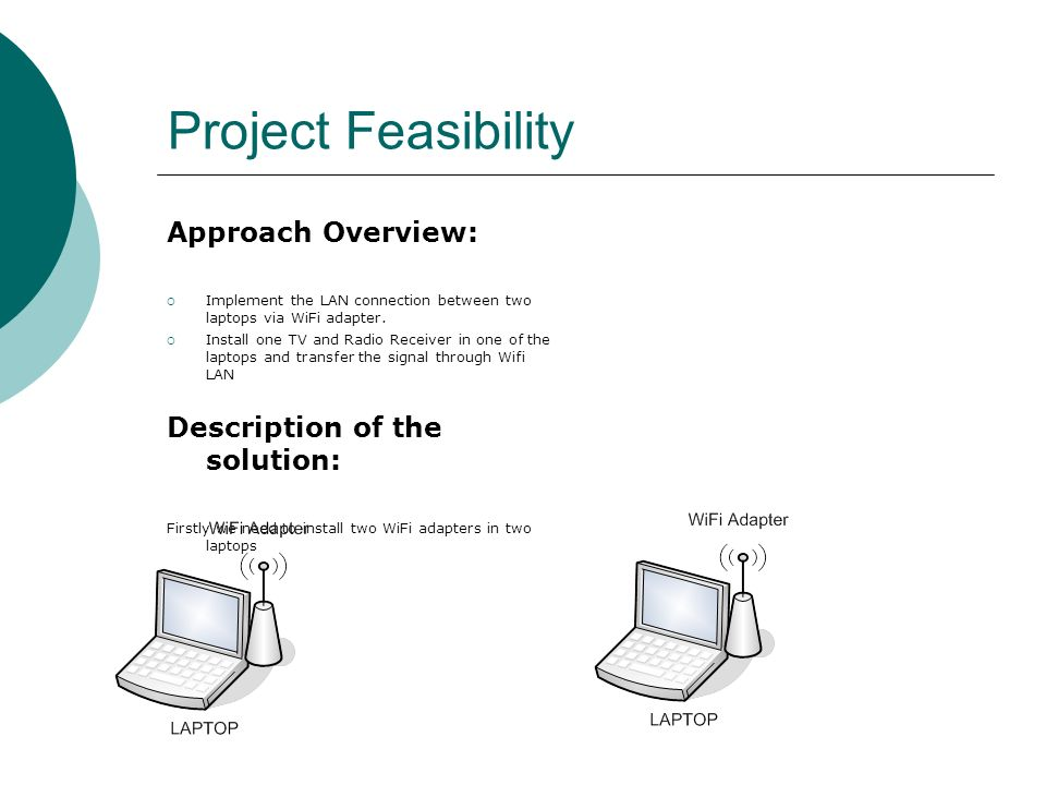 Project Feasibility Approach Overview: Implement the LAN connection between two laptops via WiFi adapter. Install one TV and Radio Receiver in one of