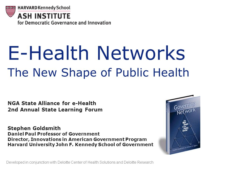 E-Health Networks The New Shape of Public Health NGA State Alliance for e-Health 2nd Annual State Learning Forum Stephen Goldsmith Daniel Paul Profess