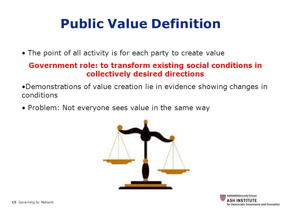 15 Governing by Network. Public Value Definition The point of all activity is for each party to create value Government role: to transform existing so