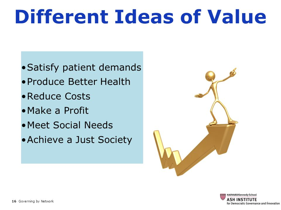 16 Governing by Network. Different Ideas of Value Satisfy patient demands Produce Better Health Reduce Costs Make a Profit Meet Social Needs Achieve a