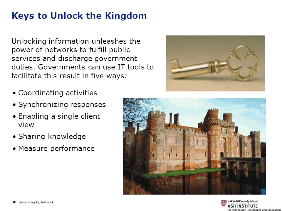 30 Governing by Network. Keys to Unlock the Kingdom Unlocking information unleashes the power of networks to fulfill public services and discharge gov