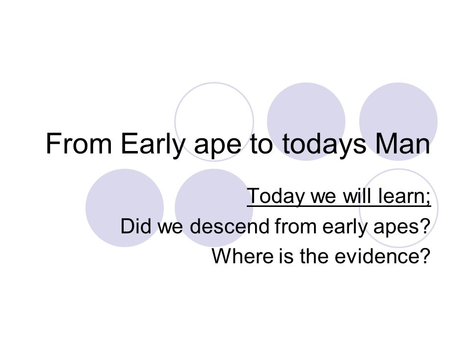 From Early ape to todays Man Today we will learn; Did we descend from early apes.