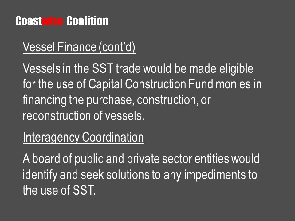 Vessel Finance (contd) Vessels in the SST trade would be made eligible for the use of Capital Construction Fund monies in financing the purchase, cons