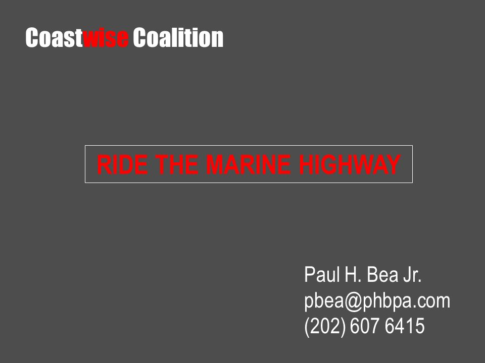 RIDE THE MARINE HIGHWAY Paul H. Bea Jr. (202) Coastwise Coalition
