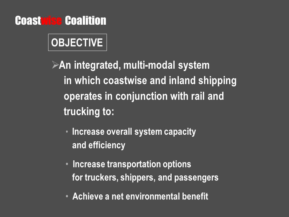 An integrated, multi-modal system in which coastwise and inland shipping operates in conjunction with rail and trucking to: Increase overall system capacity and efficiency Increase transportation options for truckers, shippers, and passengers Achieve a net environmental benefit Coastwise Coalition OBJECTIVE