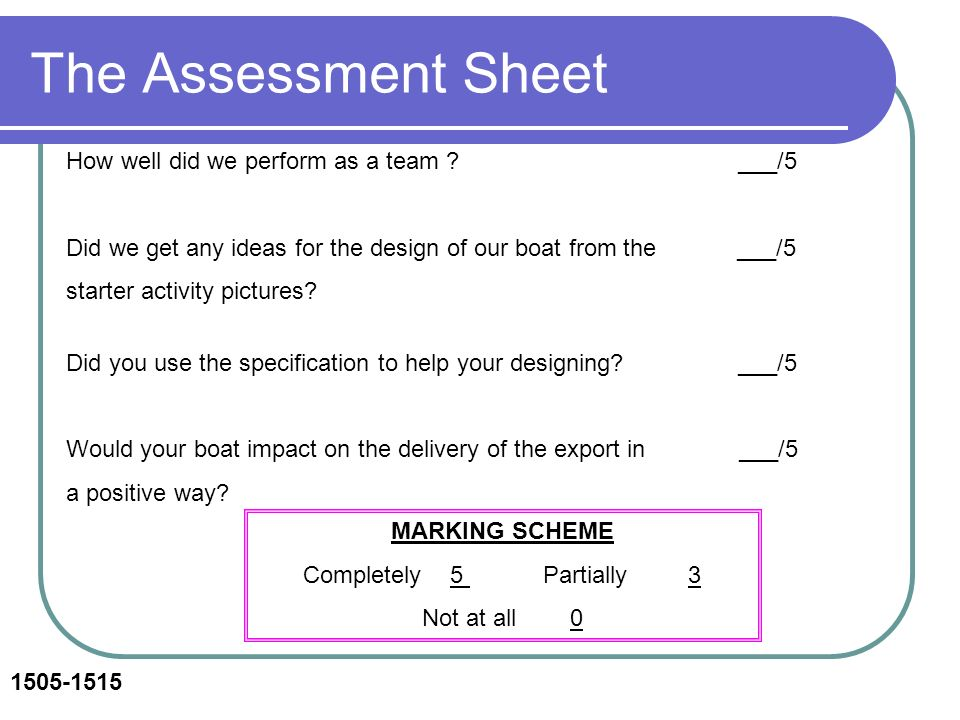 The Assessment Sheet How well did we perform as a team ? ___/5 Did we get any ideas for the design of our boat from the ___/5 starter activity picture