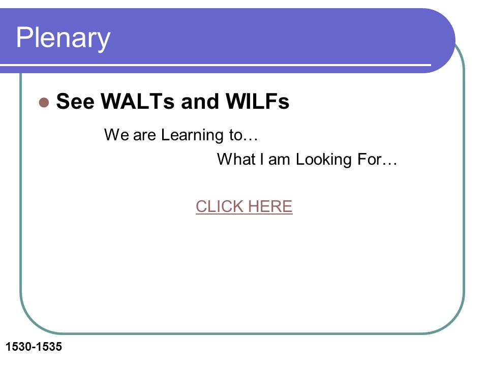 Plenary See WALTs and WILFs We are Learning to… What I am Looking For… CLICK HERE 1530-1535