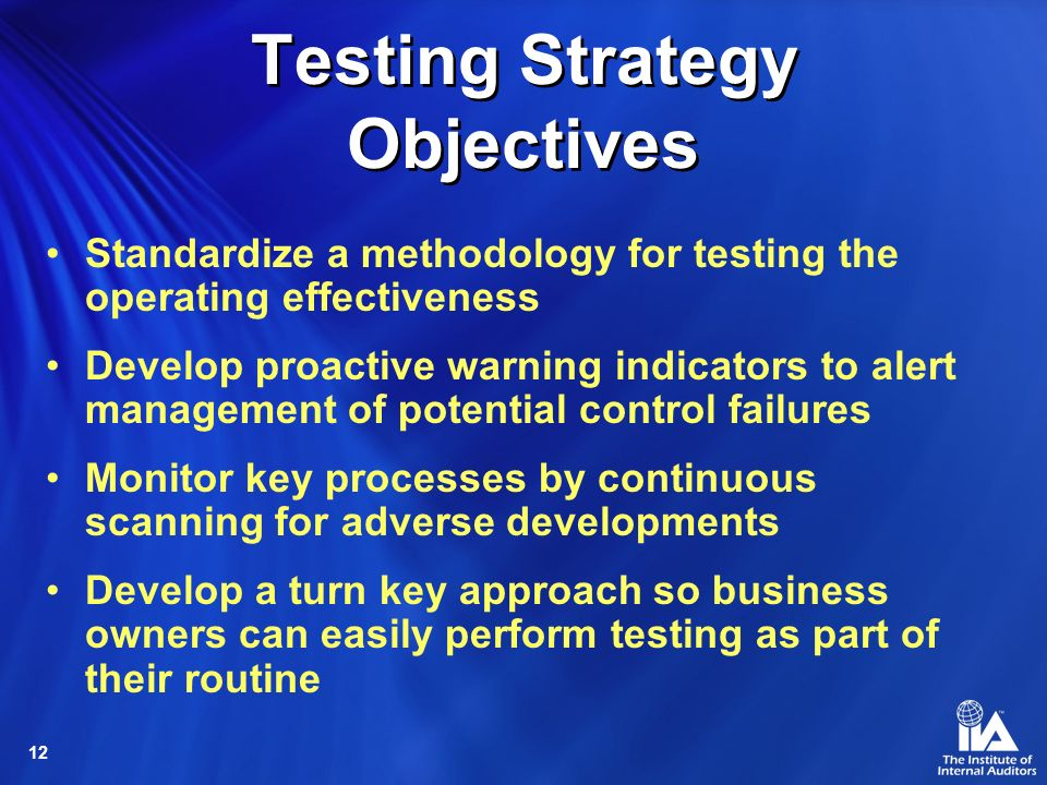 12 Testing Strategy Objectives Standardize a methodology for testing the operating effectiveness Develop proactive warning indicators to alert management of potential control failures Monitor key processes by continuous scanning for adverse developments Develop a turn key approach so business owners can easily perform testing as part of their routine