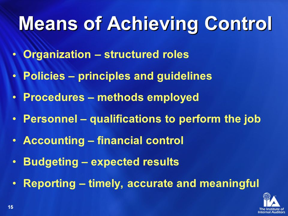15 Means of Achieving Control Organization – structured roles Policies – principles and guidelines Procedures – methods employed Personnel – qualifications to perform the job Accounting – financial control Budgeting – expected results Reporting – timely, accurate and meaningful