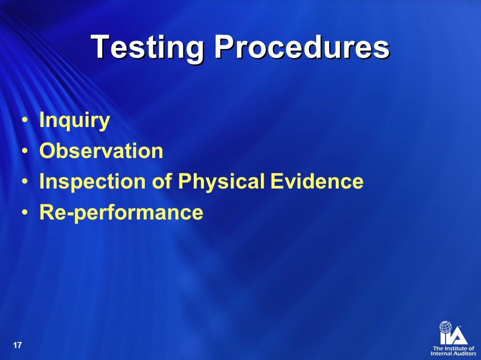 17 Testing Procedures Inquiry Observation Inspection of Physical Evidence Re-performance