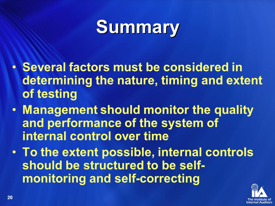 20 Summary Several factors must be considered in determining the nature, timing and extent of testing Management should monitor the quality and performance of the system of internal control over time To the extent possible, internal controls should be structured to be self- monitoring and self-correcting