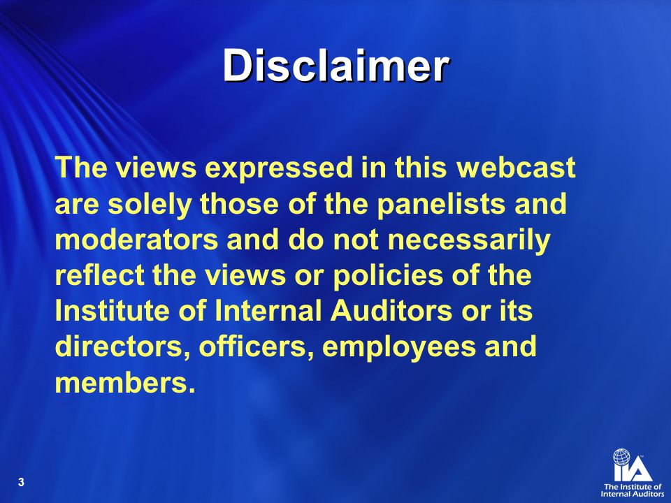3 Disclaimer The views expressed in this webcast are solely those of the panelists and moderators and do not necessarily reflect the views or policies of the Institute of Internal Auditors or its directors, officers, employees and members.