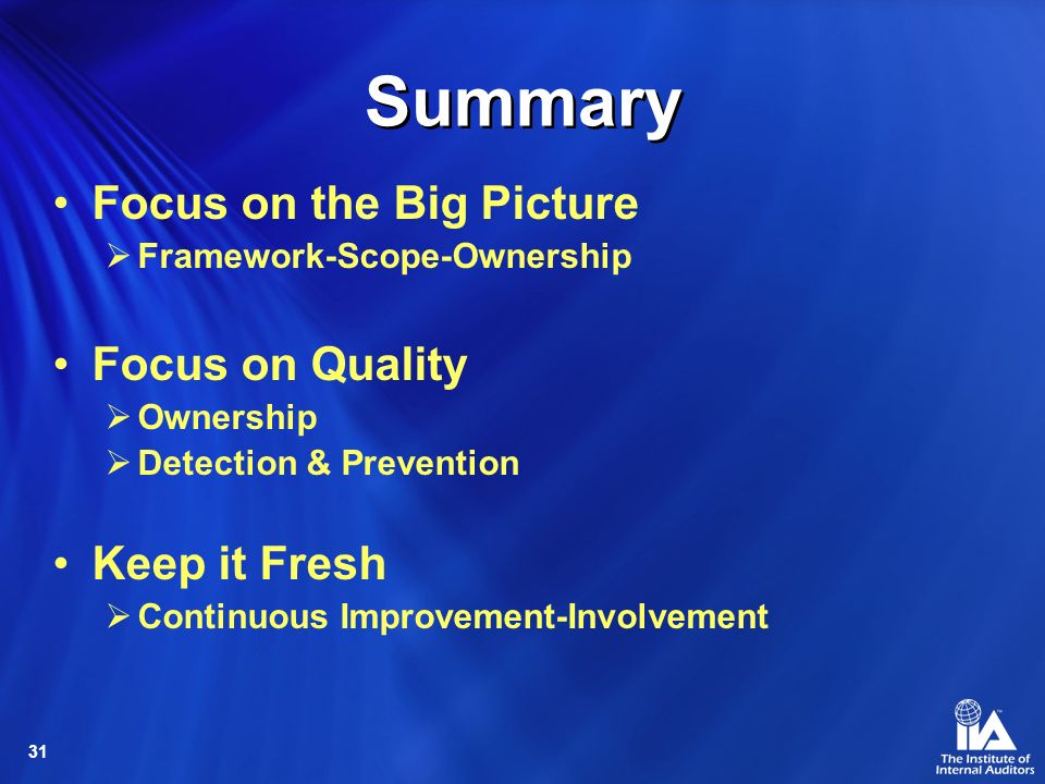 31 Summary Focus on the Big Picture Framework-Scope-Ownership Focus on Quality Ownership Detection & Prevention Keep it Fresh Continuous Improvement-Involvement