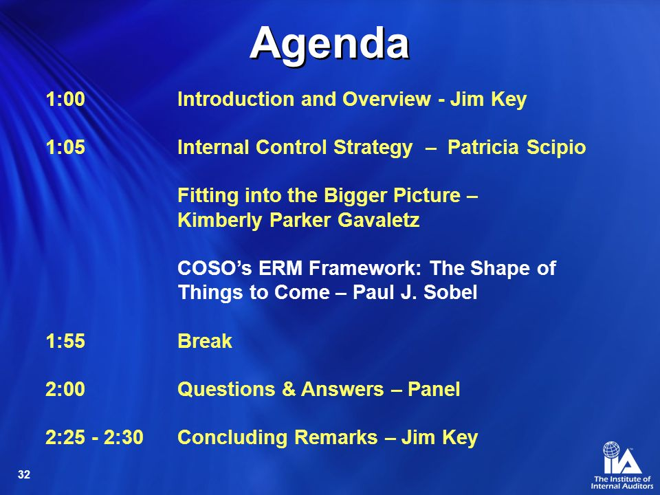32 1:00 Introduction and Overview - Jim Key 1:05 Internal Control Strategy – Patricia Scipio Fitting into the Bigger Picture – Kimberly Parker Gavaletz COSOs ERM Framework: The Shape of Things to Come – Paul J.