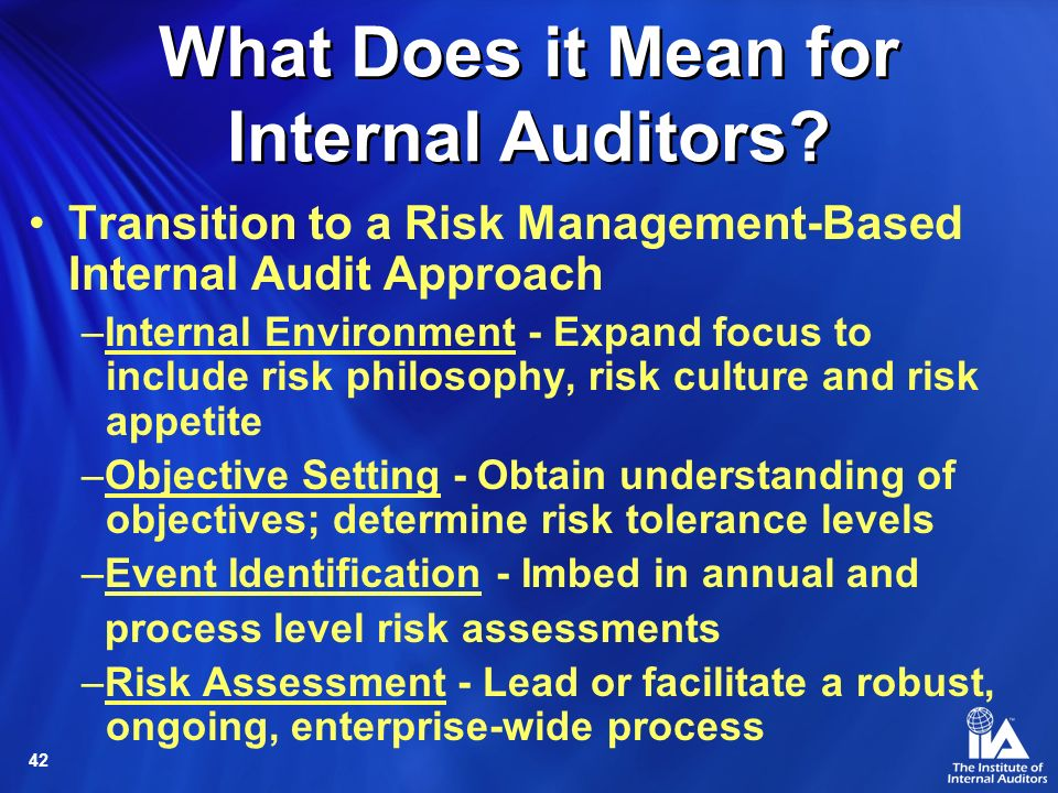 42 Transition to a Risk Management-Based Internal Audit Approach –Internal Environment - Expand focus to include risk philosophy, risk culture and risk appetite –Objective Setting - Obtain understanding of objectives; determine risk tolerance levels –Event Identification - Imbed in annual and process level risk assessments –Risk Assessment - Lead or facilitate a robust, ongoing, enterprise-wide process What Does it Mean for Internal Auditors?