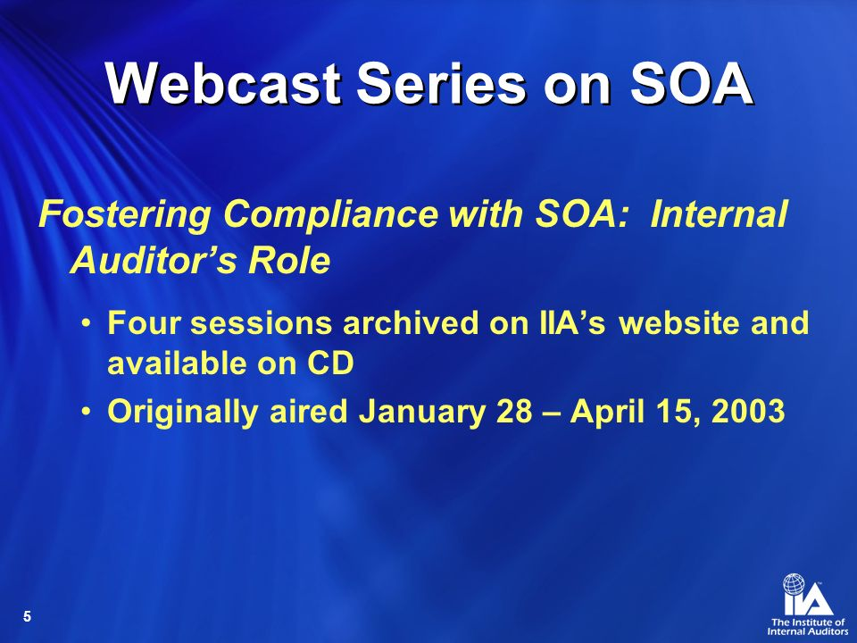 5 Webcast Series on SOA Fostering Compliance with SOA: Internal Auditors Role Four sessions archived on IIAs website and available on CD Originally aired January 28 – April 15, 2003