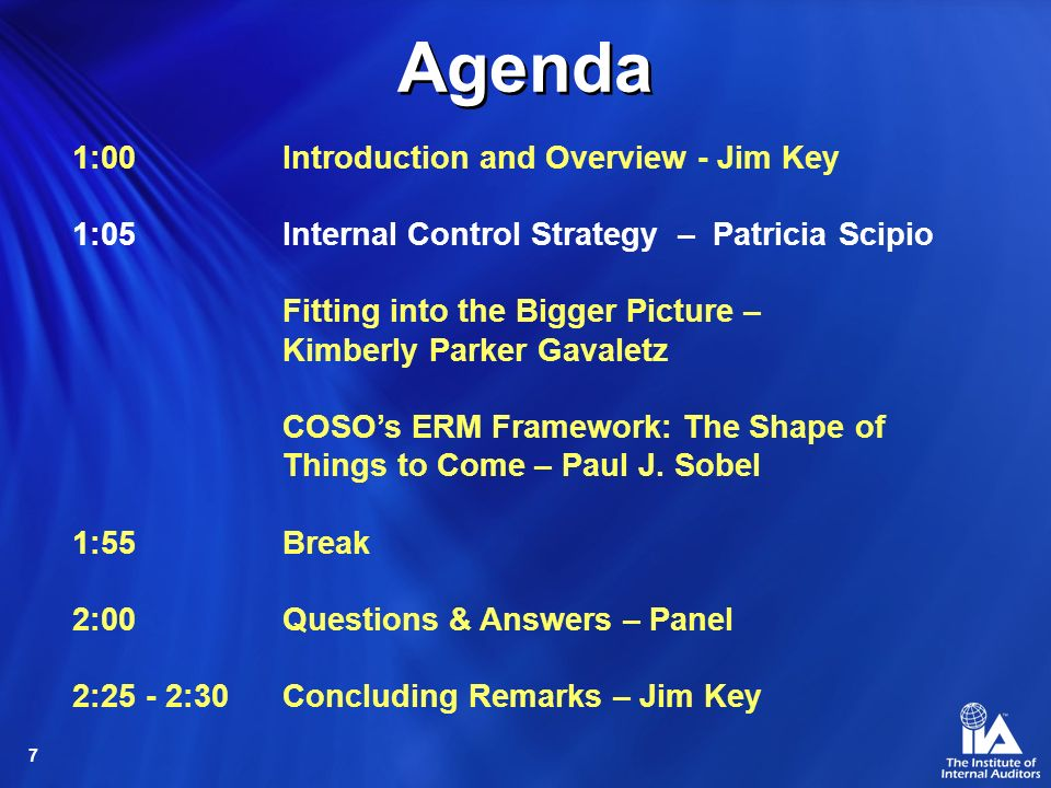 7 1:00 Introduction and Overview - Jim Key 1:05 Internal Control Strategy – Patricia Scipio Fitting into the Bigger Picture – Kimberly Parker Gavaletz COSOs ERM Framework: The Shape of Things to Come – Paul J.