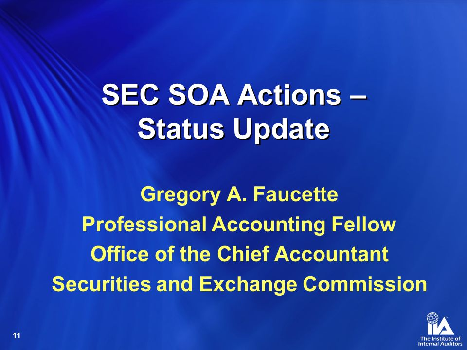 11 SEC SOA Actions – Status Update Gregory A. Faucette Professional Accounting Fellow Office of the Chief Accountant Securities and Exchange Commissio