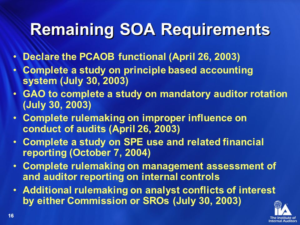 16 Remaining SOA Requirements Declare the PCAOB functional (April 26, 2003) Complete a study on principle based accounting system (July 30, 2003) GAO