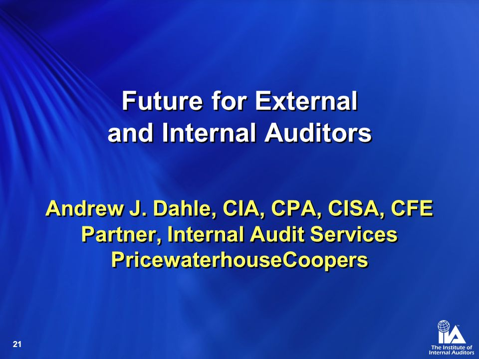 21 Andrew J. Dahle, CIA, CPA, CISA, CFE Partner, Internal Audit Services PricewaterhouseCoopers Future for External and Internal Auditors