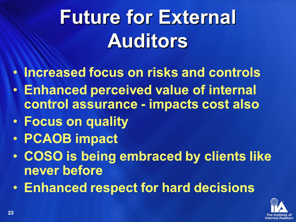 23 Future for External Auditors Increased focus on risks and controls Enhanced perceived value of internal control assurance - impacts cost also Focus