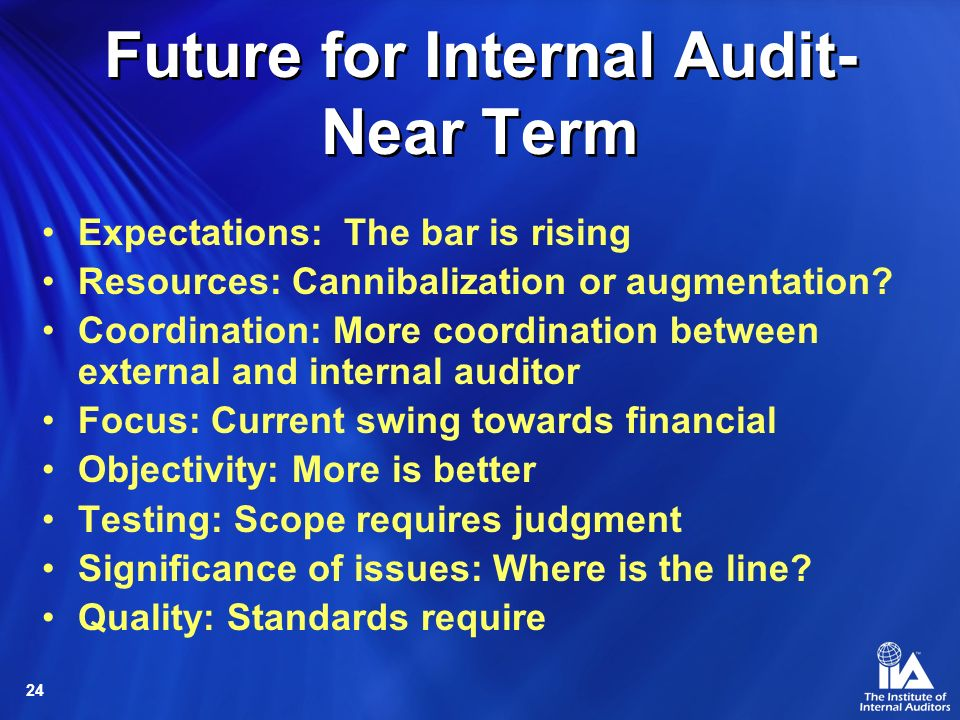 24 Future for Internal Audit- Near Term Expectations: The bar is rising Resources: Cannibalization or augmentation? Coordination: More coordination be