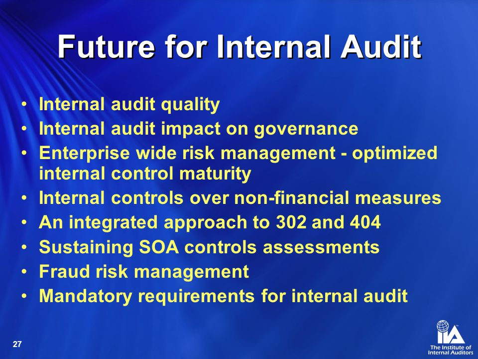 27 Future for Internal Audit Internal audit quality Internal audit impact on governance Enterprise wide risk management - optimized internal control maturity Internal controls over non-financial measures An integrated approach to 302 and 404 Sustaining SOA controls assessments Fraud risk management Mandatory requirements for internal audit