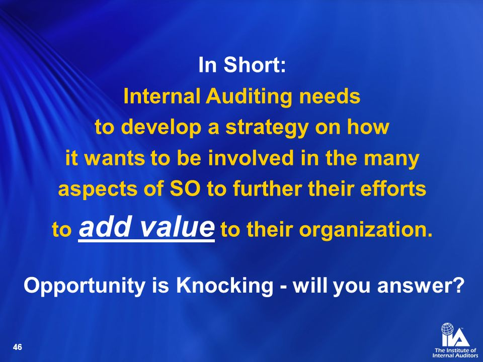 46 In Short: Internal Auditing needs to develop a strategy on how it wants to be involved in the many aspects of SO to further their efforts to add va