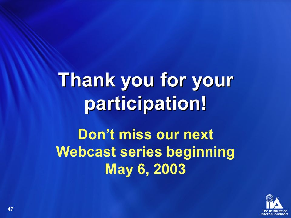 47 Thank you for your participation! Dont miss our next Webcast series beginning May 6, 2003